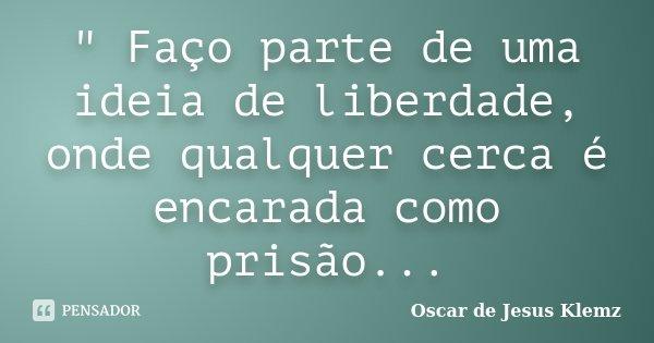 """"""" Faço parte de uma ideia de liberdade, onde qualquer cerca é encarada como prisão...... Frase de Oscar de Jesus Klemz."""