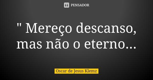 """"""" Mereço descanso, mas não o eterno...... Frase de Oscar de Jesus Klemz."""