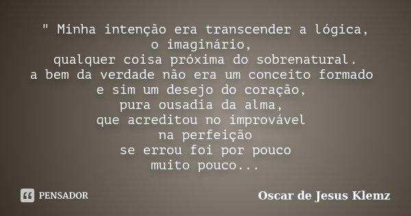""""""" Minha intenção era transcender a lógica, o imaginário, qualquer coisa próxima do sobrenatural. a bem da verdade não era um conceito formado e sim um dese... Frase de Oscar de Jesus Klemz."""
