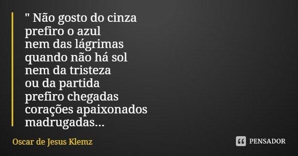 """"""" Não gosto do cinza prefiro o azul nem das lágrimas quando não há sol nem da tristeza ou da partida prefiro chegadas corações apaixonados madrugadas...... Frase de Oscar de Jesus Klemz."""