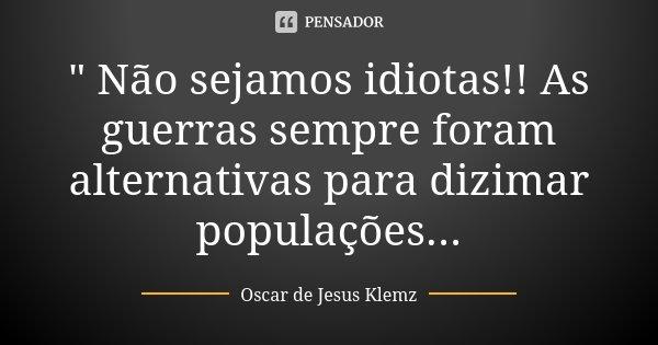 """"""" Não sejamos idiotas!! As guerras sempre foram alternativas para dizimar populações...... Frase de Oscar de Jesus Klemz."""