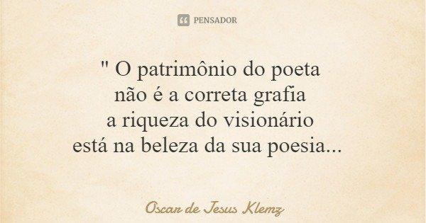 """"""" O patrimônio do poeta não é a correta grafia a riqueza do visionário está na beleza da sua poesia...... Frase de Oscar de Jesus Klemz."""