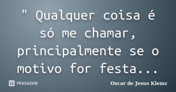 """"""" Qualquer coisa é só me chamar, principalmente se o motivo for festa...... Frase de Oscar de Jesus Klemz."""