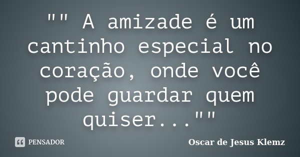 """"""""""" A amizade é um cantinho especial no coração, onde você pode guardar quem quiser...""""""""... Frase de Oscar de Jesus Klemz."""