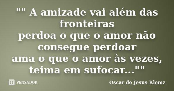 """"""""""" A amizade vai além das fronteiras perdoa o que o amor não consegue perdoar ama o que o amor às vezes, teima em sufocar...""""""""... Frase de Oscar de Jesus Klemz."""