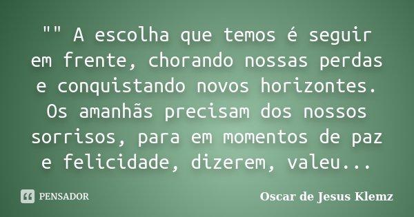 """"""""""" A escolha que temos é seguir em frente, chorando nossas perdas e conquistando novos horizontes. Os amanhãs precisam dos nossos sorrisos, para em mo... Frase de Oscar de Jesus Klemz."""