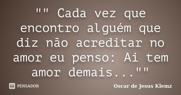 """"""""""" Cada vez que encontro alguém que diz não acreditar no amor eu penso: Ai tem amor demais...""""""""... Frase de Oscar de Jesus Klemz."""
