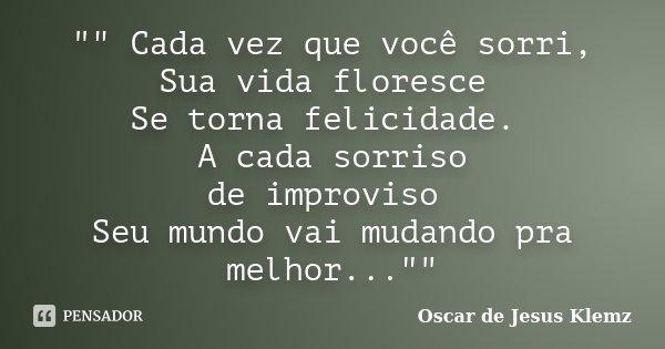 """"""""""" Cada vez que você sorri, Sua vida floresce Se torna felicidade. A cada sorriso de improviso Seu mundo vai mudando pra melhor...""""""""... Frase de Oscar de Jesus Klemz."""