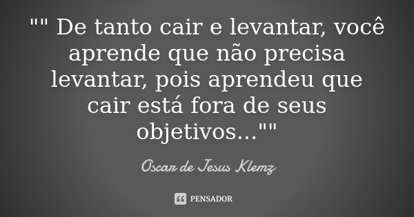 """"""""""" De tanto cair e levantar, você aprende que não precisa levantar, pois aprendeu que cair está fora de seus objetivos...""""""""... Frase de Oscar de Jesus Klemz."""