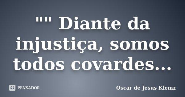 """"""""""" Diante da injustiça, somos todos covardes...... Frase de Oscar de Jesus Klemz."""