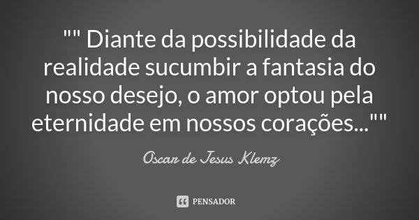 """"""""""" Diante da possibilidade da realidade sucumbir a fantasia do nosso desejo, o amor optou pela eternidade em nossos corações...""""""""... Frase de Oscar de Jesus Klemz."""