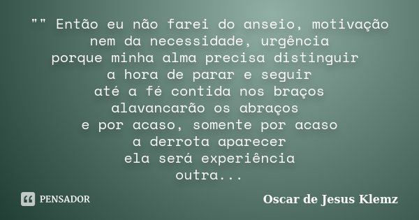 """"""""""" Então eu não farei do anseio, motivação nem da necessidade, urgência porque minha alma precisa distinguir a hora de parar e seguir até a fé contida... Frase de Oscar de Jesus Klemz."""