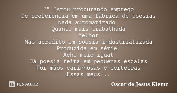""""""""""" Estou procurando emprego De preferencia em uma fábrica de poesias Nada automatizado Quanto mais trabalhada Melhor Não acredito em poesia industrial... Frase de Oscar de Jesus Klemz."""
