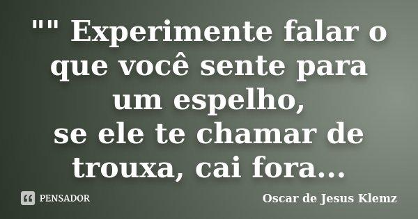 """"""""""" Experimente falar o que você sente para um espelho, se ele te chamar de trouxa, cai fora...... Frase de Oscar de Jesus Klemz."""