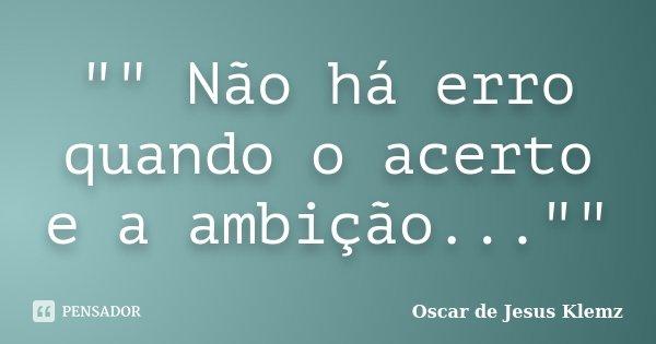 """"""""""" Não há erro quando o acerto e a ambição...""""""""... Frase de Oscar de Jesus Klemz."""