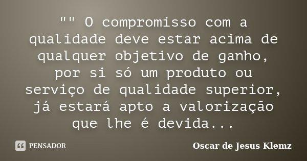 """"""""""" O compromisso com a qualidade deve estar acima de qualquer objetivo de ganho, por si só um produto ou serviço de qualidade superior, já estará apto... Frase de Oscar de Jesus Klemz."""