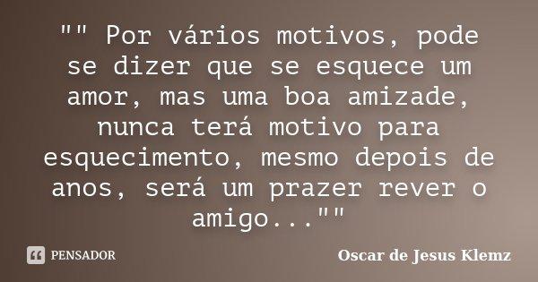 """"""""""" Por vários motivos, pode se dizer que se esquece um amor, mas uma boa amizade, nunca terá motivo para esquecimento, mesmo depois de anos, será um p... Frase de Oscar de Jesus Klemz."""