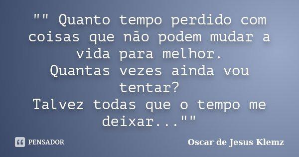 """"""""""" Quanto tempo perdido com coisas que não podem mudar a vida para melhor. Quantas vezes ainda vou tentar? Talvez todas que o tempo me deixar...""""... Frase de Oscar de Jesus Klemz."""
