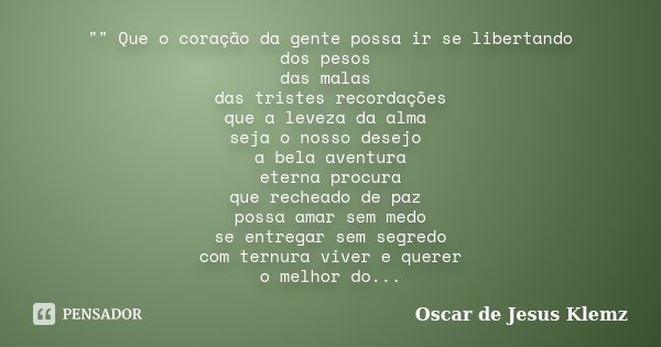 """"""""""" Que o coração da gente possa ir se libertando dos pesos das malas das tristes recordações que a leveza da alma seja o nosso desejo a bela aventura ... Frase de Oscar de Jesus Klemz."""