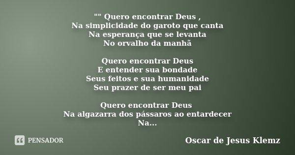 """"""""""" Quero encontrar Deus , Na simplicidade do garoto que canta Na esperança que se levanta No orvalho da manhã Quero encontrar Deus E entender sua bond... Frase de Oscar de Jesus Klemz."""