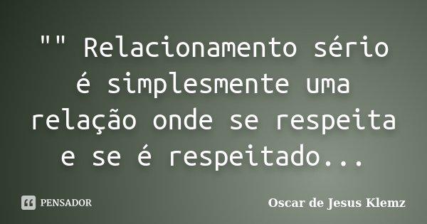 """"""""""" Relacionamento sério é simplesmente uma relação onde se respeita e se é respeitado...... Frase de Oscar de Jesus Klemz."""
