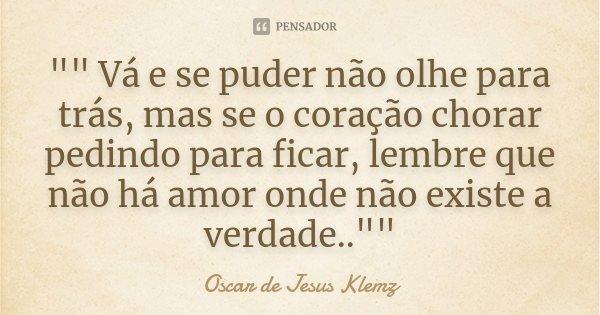 """"""""""" Vá e se puder não olhe para trás, mas se o coração chorar pedindo para ficar, lembre que não há amor onde não existe a verdade..""""""""... Frase de Oscar de Jesus Klemz."""