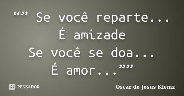 """"""""""" Se você reparte... É amizade Se você se doa... É amor...""""""""... Frase de Oscar de Jesus Klemz."""