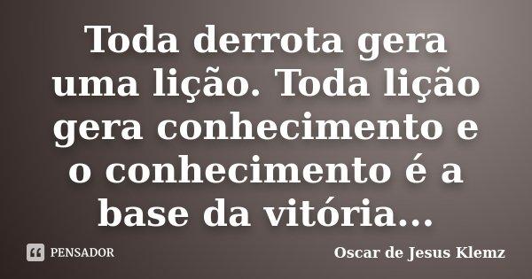 Toda derrota gera uma lição. Toda lição gera conhecimento e o conhecimento é a base da vitória...... Frase de Oscar de Jesus Klemz.