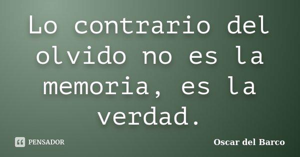 Lo contrario del olvido no es la memoria, es la verdad.... Frase de Oscar del Barco.