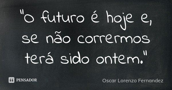 """""""O futuro é hoje e, se não corrermos terá sido ontem.""""... Frase de Oscar Lorenzo Fernandez."""
