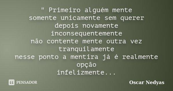""""""" Primeiro alguém mente somente unicamente sem querer depois novamente inconsequentemente não contente mente outra vez tranquilamente nesse ponto a mentira... Frase de Oscar Nedyas."""