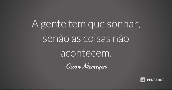 A gente tem que sonhar, senão as coisas não acontecem.... Frase de Oscar Niemeyer.