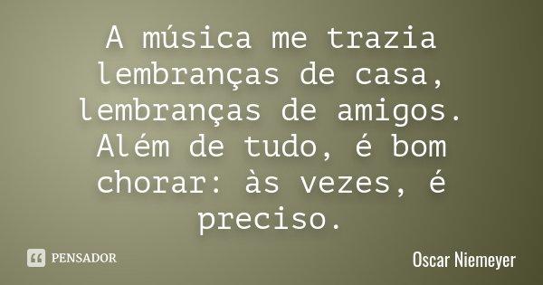 A música me trazia lembranças de casa, lembranças de amigos. Além de tudo, é bom chorar: às vezes, é preciso.... Frase de Oscar Niemeyer.