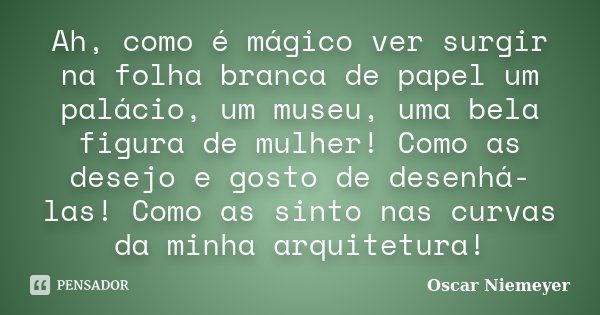 Ah, como é mágico ver surgir na folha branca de papel um palácio, um museu, uma bela figura de mulher! Como as desejo e gosto de desenhá-las! Como as sinto nas ... Frase de Oscar Niemeyer.