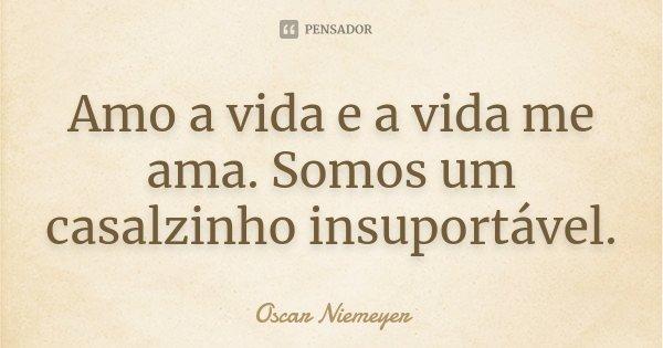 Amo a vida e a vida me ama. Somos um casalzinho insuportável.... Frase de Oscar Niemeyer.