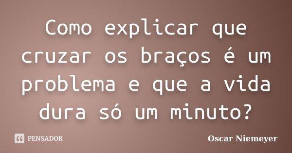 Como explicar que cruzar os braços é um problema e que a vida dura só um minuto?... Frase de Oscar Niemeyer.