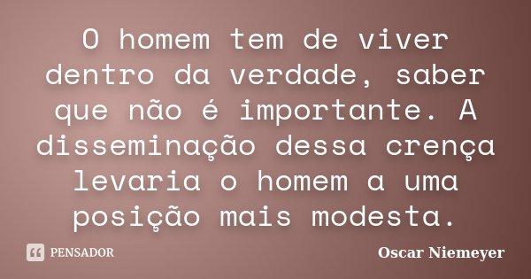 O homem tem de viver dentro da verdade, saber que não é importante. A disseminação dessa crença levaria o homem a uma posição mais modesta.... Frase de Oscar Niemeyer.