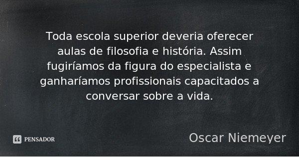 Toda escola superior deveria oferecer aulas de filosofia e história. Assim fugiríamos da figura do especialista e ganharíamos profissionais capacitados a conver... Frase de Oscar Niemeyer.