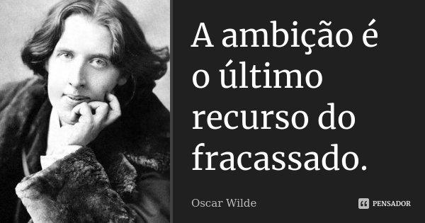 A ambição é o último recurso do fracassado.... Frase de Oscar Wilde.