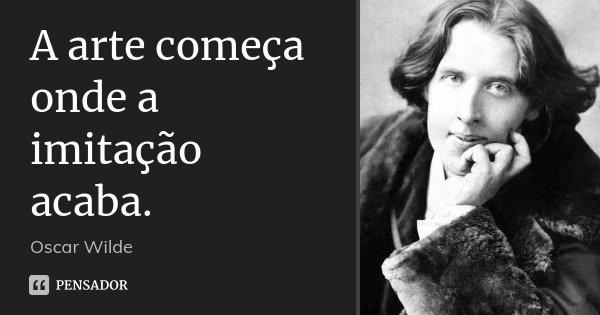 A arte começa onde a imitação acaba.... Frase de Oscar Wilde.