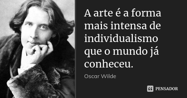 A arte é a forma mais intensa de individualismo que o mundo já conheceu.... Frase de Oscar Wilde.