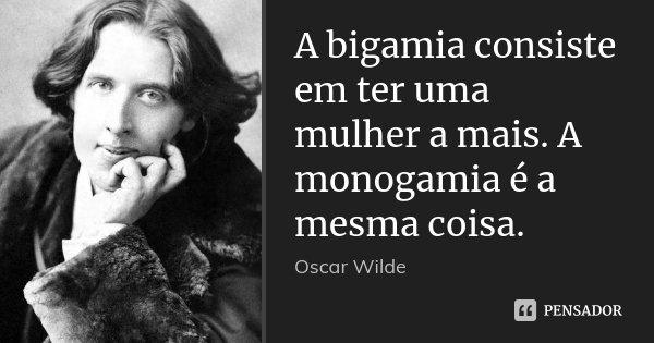 A bigamia consiste em ter uma mulher a mais. A monogamia é a mesma coisa.... Frase de Oscar Wilde.