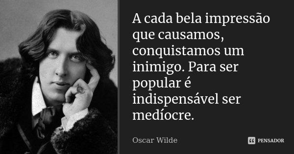 A cada bela impressão que causamos, conquistamos um inimigo. Para ser popular é indispensável ser medíocre.... Frase de Oscar Wilde.