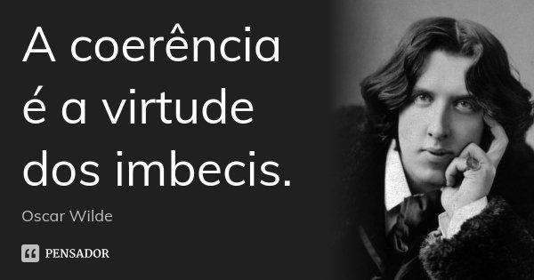 A coerência é a virtude dos imbecis.... Frase de Oscar Wilde.