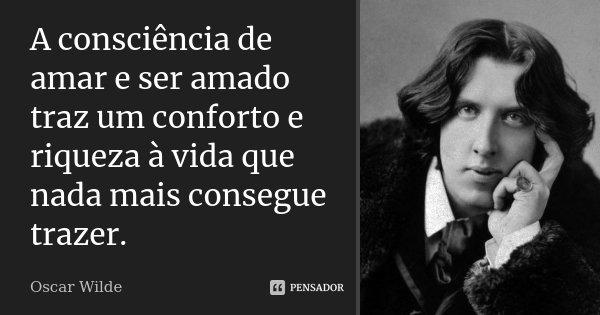 A consciência de amar e ser amado traz um conforto e riqueza à vida que nada mais consegue trazer.... Frase de Oscar Wilde.