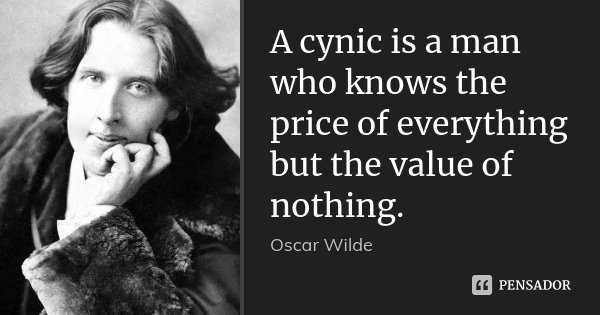 A cynic is a man who knows the price of everything but the value of nothing.... Frase de Oscar Wilde.