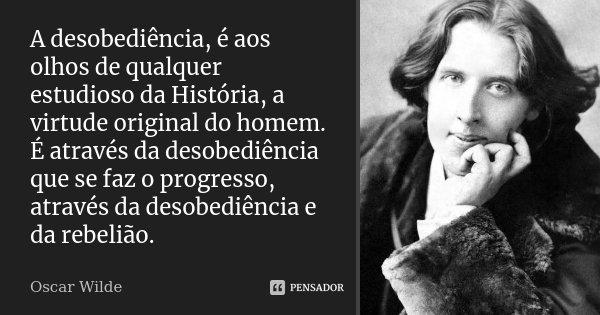 A desobediência, é aos olhos de qualquer estudioso da História, a virtude original do homem. É através da desobediência que se faz o progresso, através da desob... Frase de Oscar Wilde.
