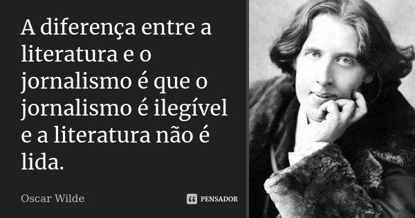 A diferença entre a literatura e o jornalismo é que o jornalismo é ilegível e a literatura não é lida.... Frase de Oscar Wilde.