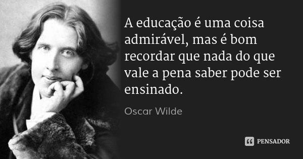 A educação é uma coisa admirável, mas é bom recordar que nada do que vale a pena saber pode ser ensinado.... Frase de Oscar Wilde.