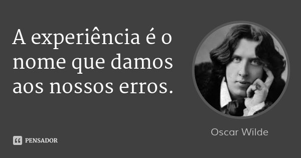 A experiência é o nome que damos aos nossos erros.... Frase de Oscar Wilde.